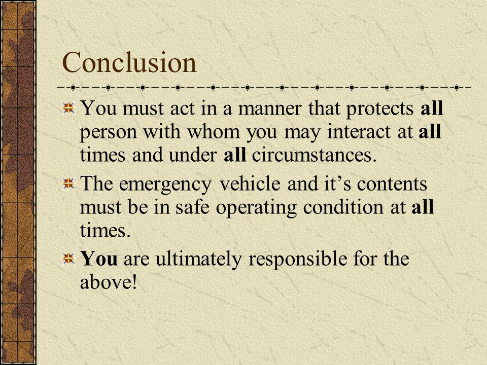 Conclusion You must act in a manner that protects all person with whom you may interact at all times and under all circumstances. The emergency vehicl
