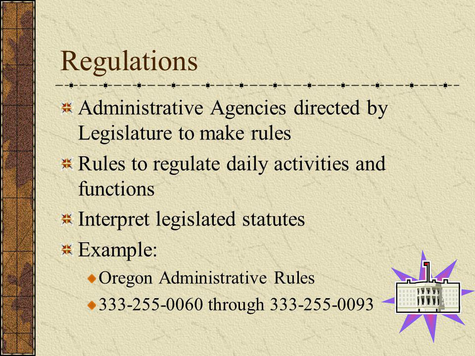 Regulations Administrative Agencies directed by Legislature to make rules Rules to regulate daily activities and functions Interpret legislated statut