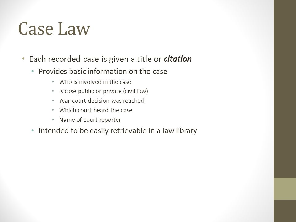 Case Law Each recorded case is given a title or citation Provides basic information on the case Who is involved in the case Is case public or private