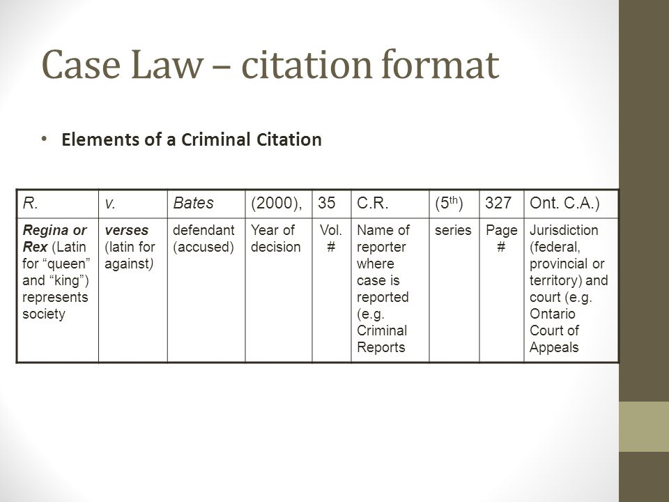 Case Law – citation format R.v.Bates(2000),35C.R.(5 th )327Ont. C.A.) Regina or Rex (Latin for queen and king) represents society verses (latin for ag
