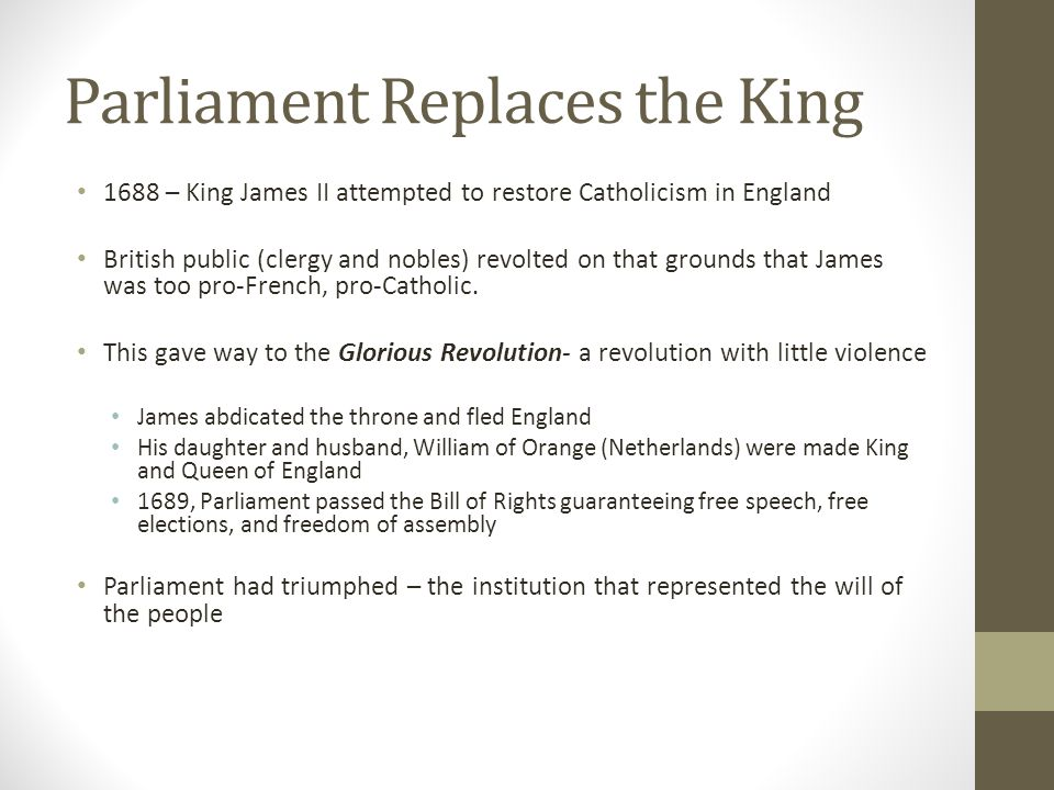 Parliament Replaces the King 1688 – King James II attempted to restore Catholicism in England British public (clergy and nobles) revolted on that grou