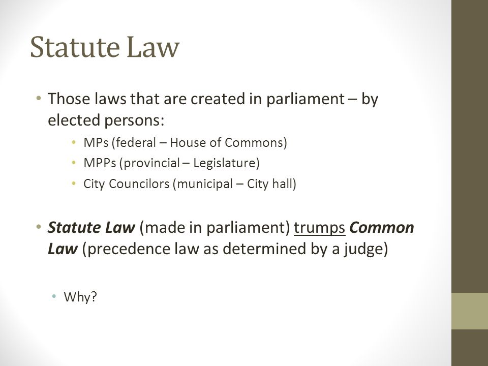 Statute Law Those laws that are created in parliament – by elected persons: MPs (federal – House of Commons) MPPs (provincial – Legislature) City Coun