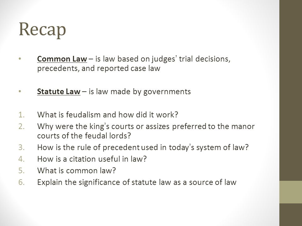 Recap Common Law – is law based on judges trial decisions, precedents, and reported case law Statute Law – is law made by governments 1.What is feudal