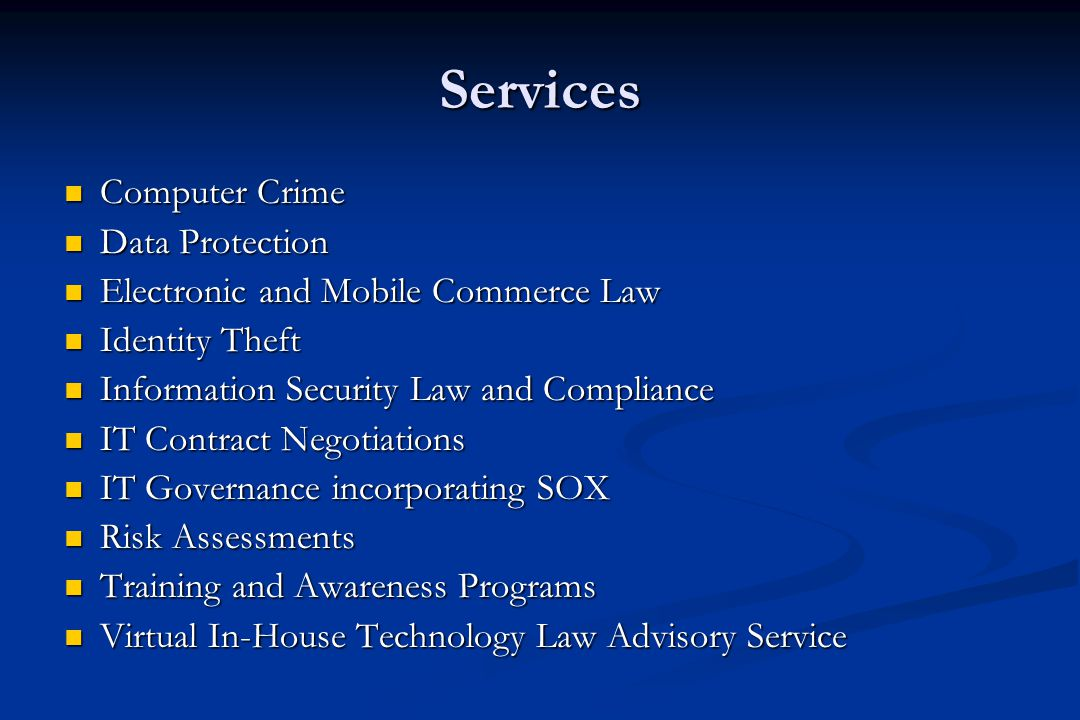 Services Computer Crime Computer Crime Data Protection Data Protection Electronic and Mobile Commerce Law Electronic and Mobile Commerce Law Identity Theft Identity Theft Information Security Law and Compliance Information Security Law and Compliance IT Contract Negotiations IT Contract Negotiations IT Governance incorporating SOX IT Governance incorporating SOX Risk Assessments Risk Assessments Training and Awareness Programs Training and Awareness Programs Virtual In-House Technology Law Advisory Service Virtual In-House Technology Law Advisory Service
