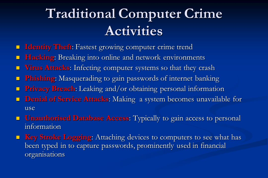 Traditional Computer Crime Activities Identity Theft: Fastest growing computer crime trend Identity Theft: Fastest growing computer crime trend Hacking: Breaking into online and network environments Hacking: Breaking into online and network environments Virus Attacks: Infecting computer systems so that they crash Virus Attacks: Infecting computer systems so that they crash Phishing: Masquerading to gain passwords of internet banking Phishing: Masquerading to gain passwords of internet banking Privacy Breach: Leaking and/or obtaining personal information Privacy Breach: Leaking and/or obtaining personal information Denial of Service Attacks: Making a system becomes unavailable for use Denial of Service Attacks: Making a system becomes unavailable for use Unauthorised Database Access: Typically to gain access to personal information Unauthorised Database Access: Typically to gain access to personal information Key Stroke Logging: Attaching devices to computers to see what has been typed in to capture passwords, prominently used in financial organisations Key Stroke Logging: Attaching devices to computers to see what has been typed in to capture passwords, prominently used in financial organisations