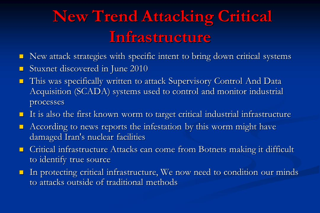 New Trend Attacking Critical Infrastructure New Trend Attacking Critical Infrastructure New attack strategies with specific intent to bring down critical systems New attack strategies with specific intent to bring down critical systems Stuxnet discovered in June 2010 Stuxnet discovered in June 2010 This was specifically written to attack Supervisory Control And Data Acquisition (SCADA) systems used to control and monitor industrial processes This was specifically written to attack Supervisory Control And Data Acquisition (SCADA) systems used to control and monitor industrial processes It is also the first known worm to target critical industrial infrastructure It is also the first known worm to target critical industrial infrastructure According to news reports the infestation by this worm might have damaged Iran s nuclear facilities According to news reports the infestation by this worm might have damaged Iran s nuclear facilities Critical infrastructure Attacks can come from Botnets making it difficult to identify true source Critical infrastructure Attacks can come from Botnets making it difficult to identify true source In protecting critical infrastructure, We now need to condition our minds to attacks outside of traditional methods In protecting critical infrastructure, We now need to condition our minds to attacks outside of traditional methods