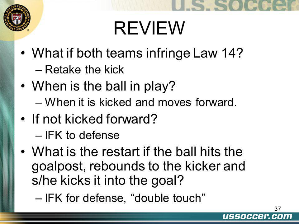 37 REVIEW What if both teams infringe Law 14. –Retake the kick When is the ball in play.
