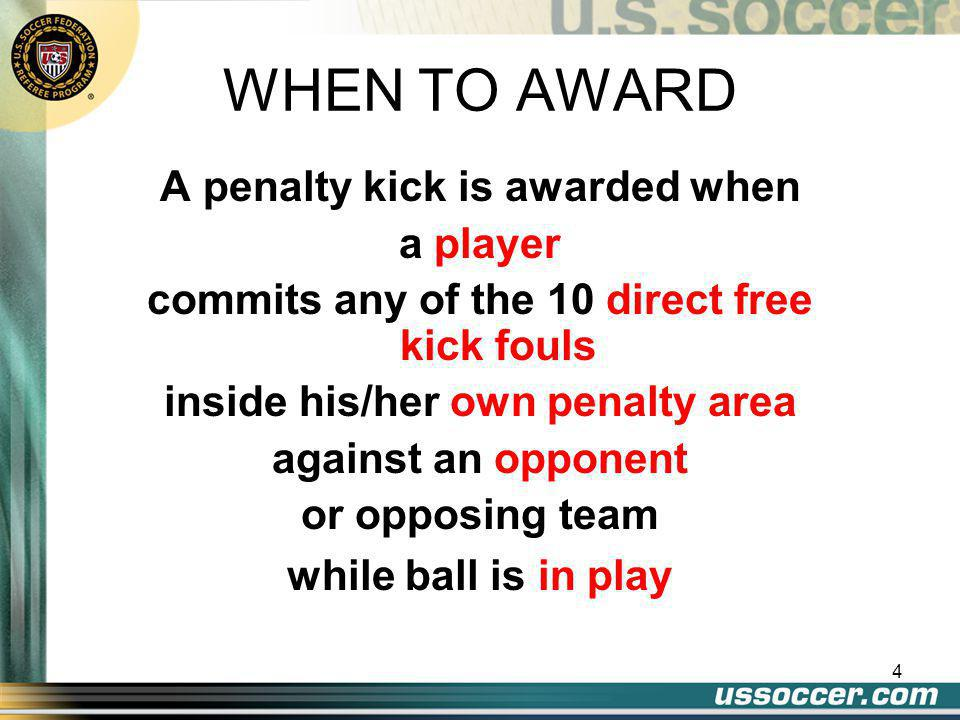 4 A penalty kick is awarded when a player commits any of the 10 direct free kick fouls inside his/her own penalty area against an opponent or opposing team while ball is in play WHEN TO AWARD