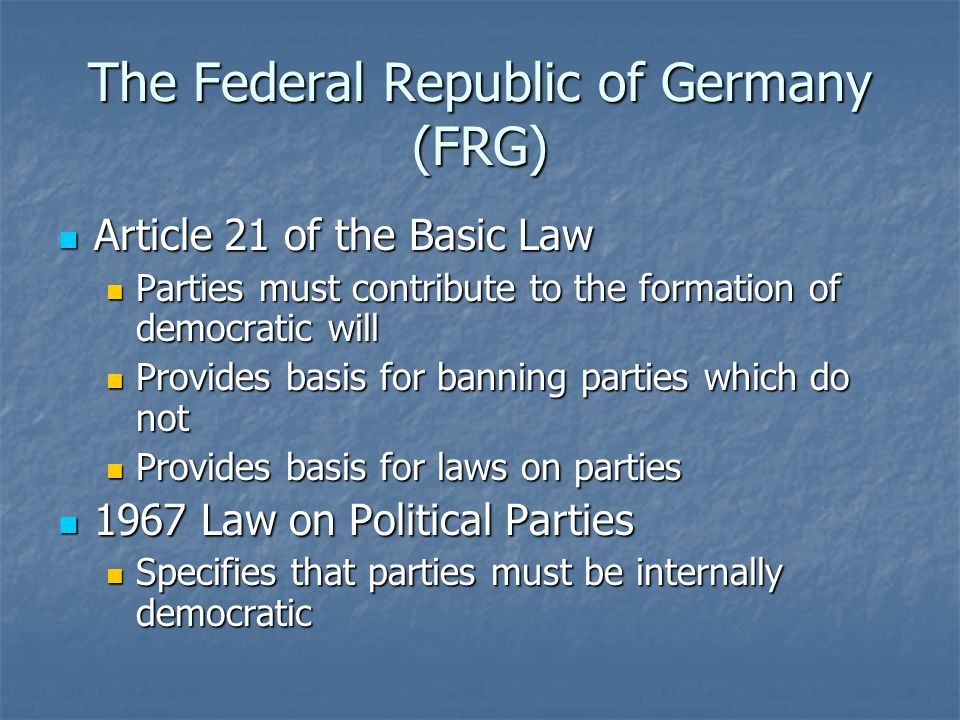 The Federal Republic of Germany (FRG) Article 21 of the Basic Law Article 21 of the Basic Law Parties must contribute to the formation of democratic will Parties must contribute to the formation of democratic will Provides basis for banning parties which do not Provides basis for banning parties which do not Provides basis for laws on parties Provides basis for laws on parties 1967 Law on Political Parties 1967 Law on Political Parties Specifies that parties must be internally democratic Specifies that parties must be internally democratic