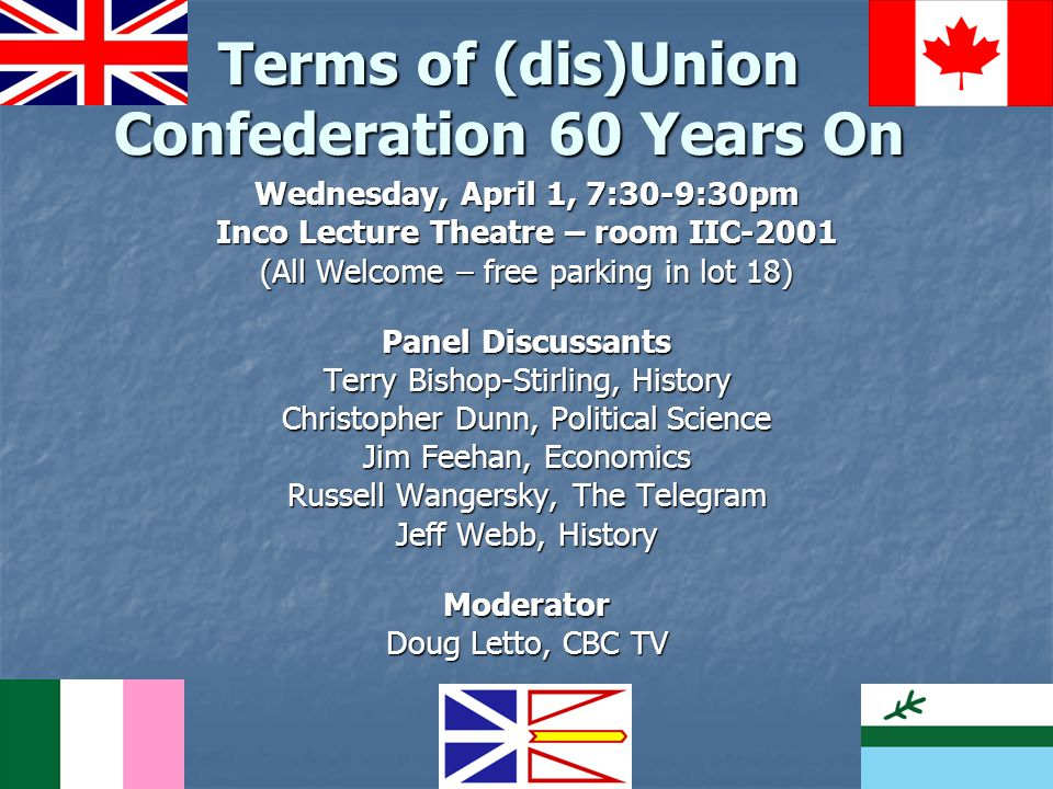 Terms of (dis)Union Confederation 60 Years On Wednesday, April 1, 7:30-9:30pm Inco Lecture Theatre – room IIC-2001 (All Welcome – free parking in lot 18) Panel Discussants Terry Bishop-Stirling, History Christopher Dunn, Political Science Jim Feehan, Economics Russell Wangersky, The Telegram Jeff Webb, History Moderator Doug Letto, CBC TV