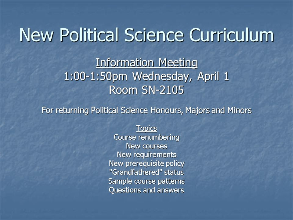 New Political Science Curriculum Information Meeting 1:00-1:50pm Wednesday, April 1 Room SN-2105 For returning Political Science Honours, Majors and Minors Topics Course renumbering New courses New requirements New prerequisite policy Grandfathered status Sample course patterns Questions and answers
