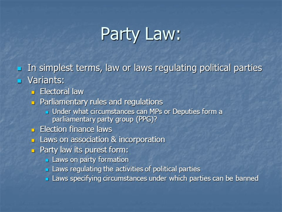 Party Law: In simplest terms, law or laws regulating political parties In simplest terms, law or laws regulating political parties Variants: Variants: Electoral law Electoral law Parliamentary rules and regulations Parliamentary rules and regulations Under what circumstances can MPs or Deputies form a parliamentary party group (PPG).