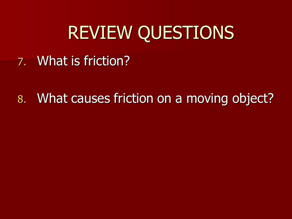 7. What is friction? 8. What causes friction on a moving object? REVIEW QUESTIONS