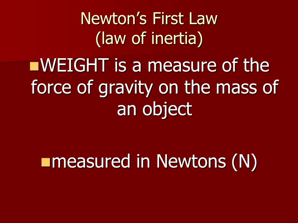Newtons First Law (law of inertia) WEIGHT is a measure of the force of gravity on the mass of an object WEIGHT is a measure of the force of gravity on