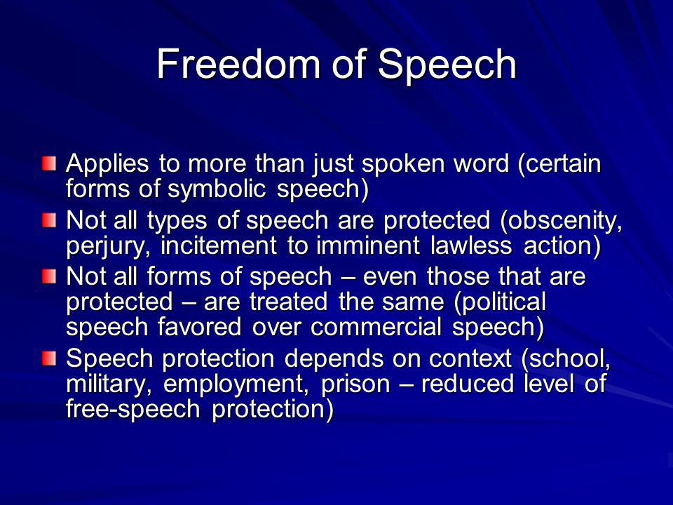 Freedom of Speech Applies to more than just spoken word (certain forms of symbolic speech) Not all types of speech are protected (obscenity, perjury, incitement to imminent lawless action) Not all forms of speech – even those that are protected – are treated the same (political speech favored over commercial speech) Speech protection depends on context (school, military, employment, prison – reduced level of free-speech protection)