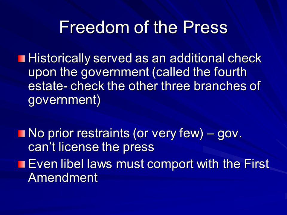 Freedom of the Press Historically served as an additional check upon the government (called the fourth estate- check the other three branches of government) No prior restraints (or very few) – gov.