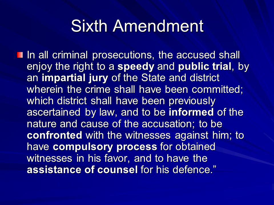 Sixth Amendment In all criminal prosecutions, the accused shall enjoy the right to a speedy and public trial, by an impartial jury of the State and district wherein the crime shall have been committed; which district shall have been previously ascertained by law, and to be informed of the nature and cause of the accusation; to be confronted with the witnesses against him; to have compulsory process for obtained witnesses in his favor, and to have the assistance of counsel for his defence.