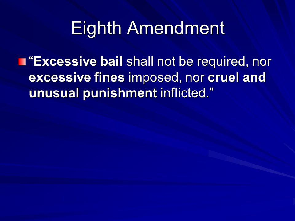 Eighth Amendment Excessive bail shall not be required, nor excessive fines imposed, nor cruel and unusual punishment inflicted.Excessive bail shall not be required, nor excessive fines imposed, nor cruel and unusual punishment inflicted.