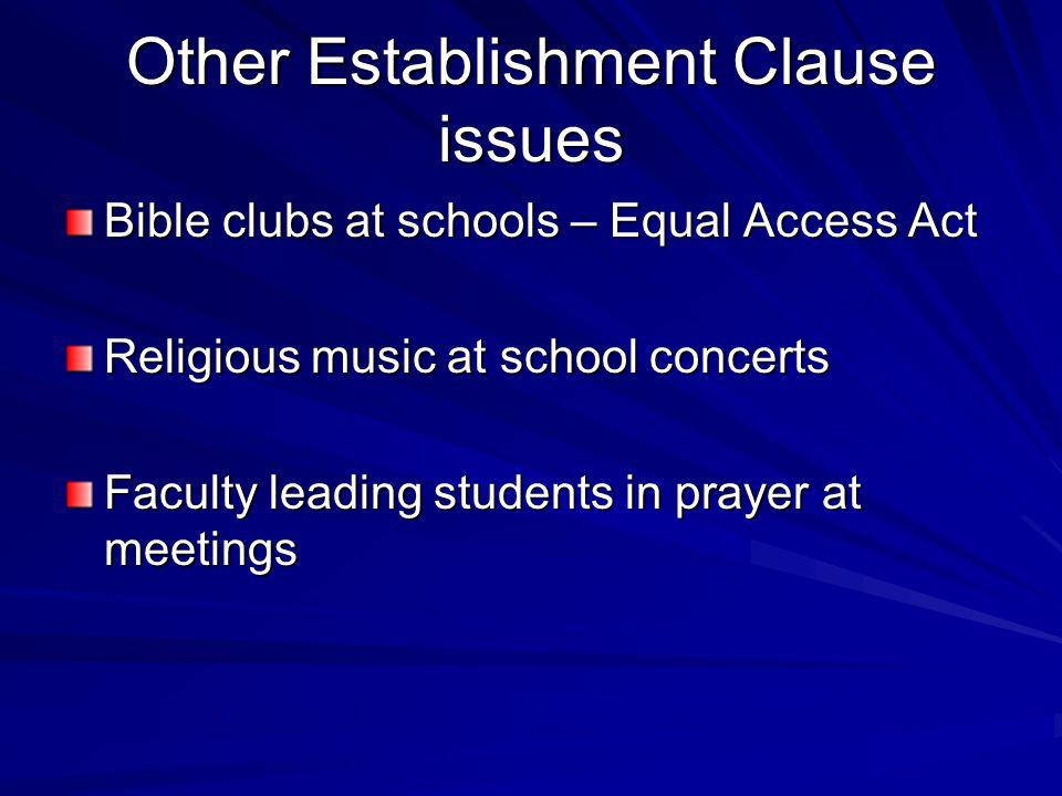 Other Establishment Clause issues Bible clubs at schools – Equal Access Act Religious music at school concerts Faculty leading students in prayer at meetings