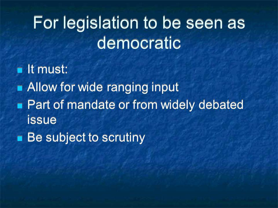For legislation to be seen as democratic It must: Allow for wide ranging input Part of mandate or from widely debated issue Be subject to scrutiny It must: Allow for wide ranging input Part of mandate or from widely debated issue Be subject to scrutiny
