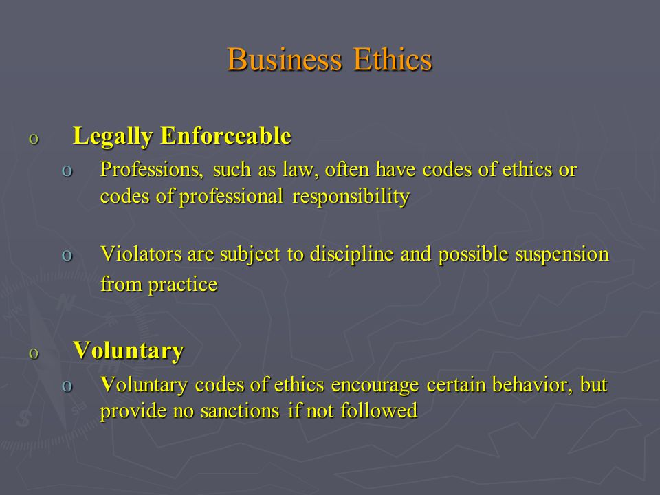 Business Ethics o Legally Enforceable oProfessions, such as law, often have codes of ethics or codes of professional responsibility oViolators are subject to discipline and possible suspension from practice o Voluntary oVoluntary codes of ethics encourage certain behavior, but provide no sanctions if not followed