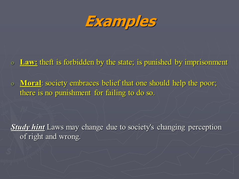 Examples o Law: theft is forbidden by the state; is punished by imprisonment o Moral: society embraces belief that one should help the poor; there is no punishment for failing to do so.