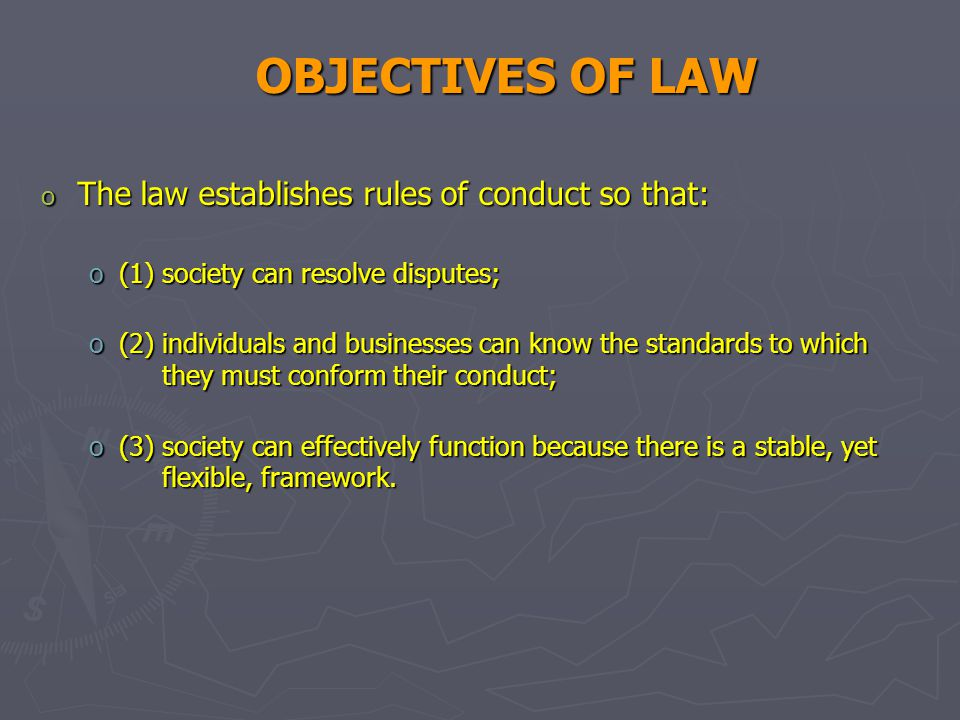 OBJECTIVES OF LAW o The law establishes rules of conduct so that: o(1) society can resolve disputes; o(2) individuals and businesses can know the standards to which they must conform their conduct; o(3) society can effectively function because there is a stable, yet flexible, framework.