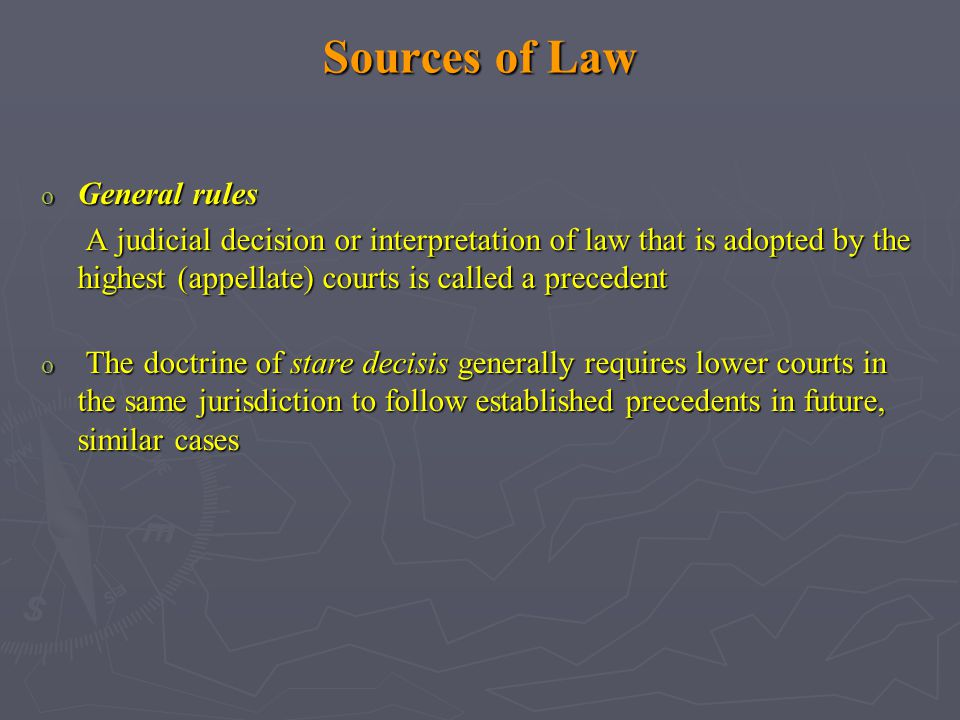 Sources of Law o General rules A judicial decision or interpretation of law that is adopted by the highest (appellate) courts is called a precedent A judicial decision or interpretation of law that is adopted by the highest (appellate) courts is called a precedent o The doctrine of stare decisis generally requires lower courts in the same jurisdiction to follow established precedents in future, similar cases