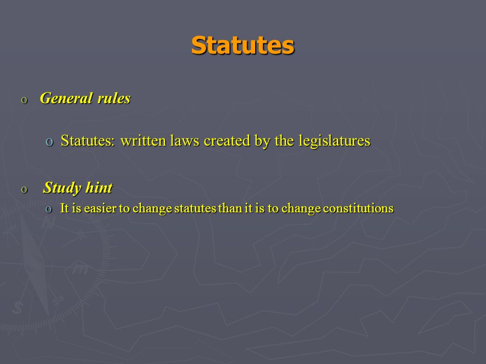 Statutes o General rules oStatutes: written laws created by the legislatures o Study hint oIt is easier to change statutes than it is to change constitutions