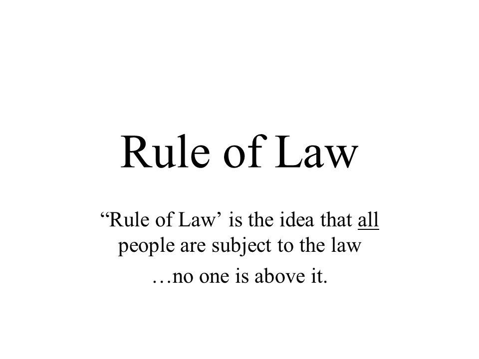 Rule of Law Rule of Law is the idea that all people are subject to the law …no one is above it.