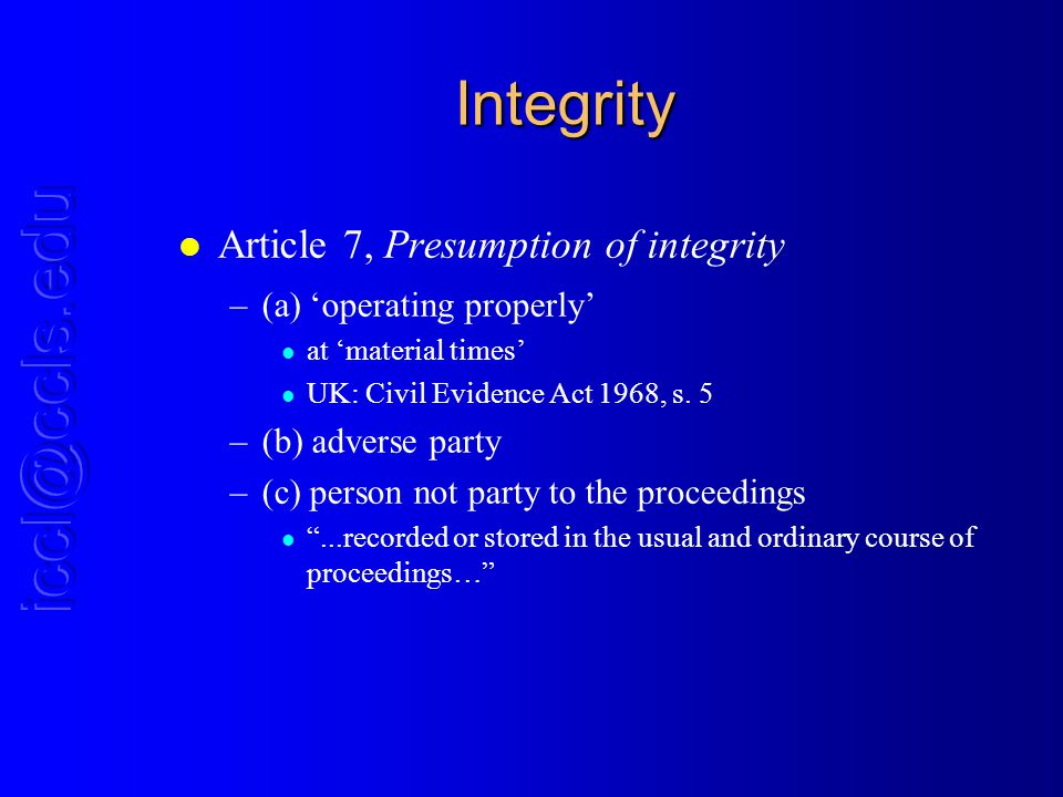 Integrity l Article 7, Presumption of integrity –(a) operating properly l at material times l UK: Civil Evidence Act 1968, s. 5 –(b) adverse party –(c