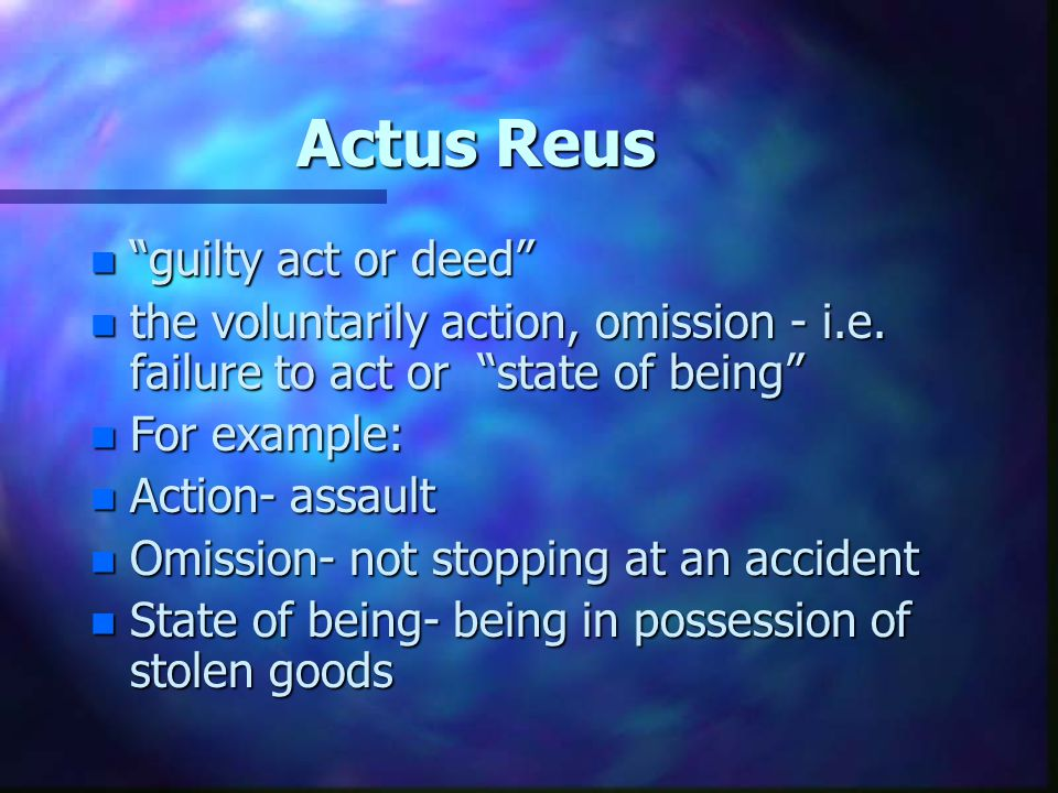 Actus Reus n guilty act or deed n the voluntarily action, omission - i.e. failure to act or state of being n For example: n Action- assault n Omission