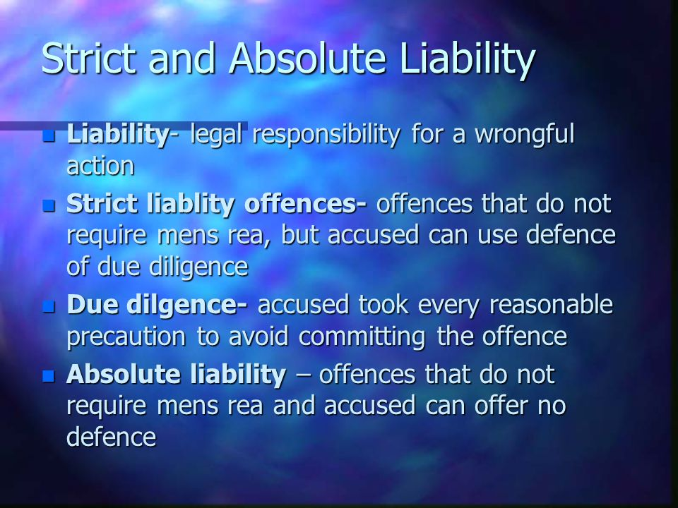 Strict and Absolute Liability n Liability- legal responsibility for a wrongful action n Strict liablity offences- offences that do not require mens rea, but accused can use defence of due diligence n Due dilgence- accused took every reasonable precaution to avoid committing the offence n Absolute liability – offences that do not require mens rea and accused can offer no defence
