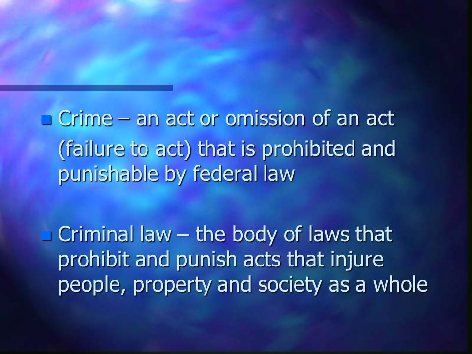 n Crime – an act or omission of an act (failure to act) that is prohibited and punishable by federal law n Criminal law – the body of laws that prohibit and punish acts that injure people, property and society as a whole