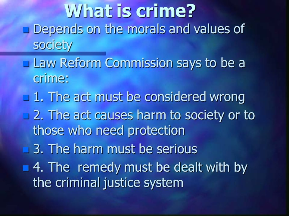 What is crime? n Depends on the morals and values of society n Law Reform Commission says to be a crime: n 1. The act must be considered wrong n 2. Th