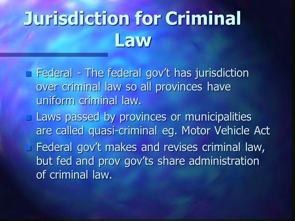 Jurisdiction for Criminal Law n Federal - The federal govt has jurisdiction over criminal law so all provinces have uniform criminal law.