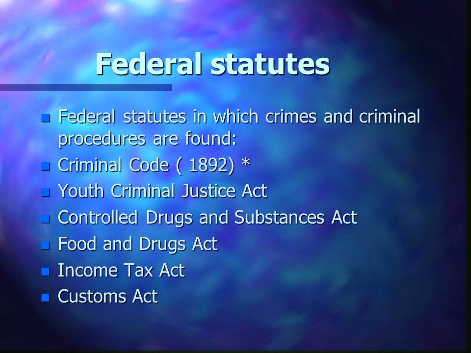 Federal statutes n Federal statutes in which crimes and criminal procedures are found: n Criminal Code ( 1892) * n Youth Criminal Justice Act n Contro