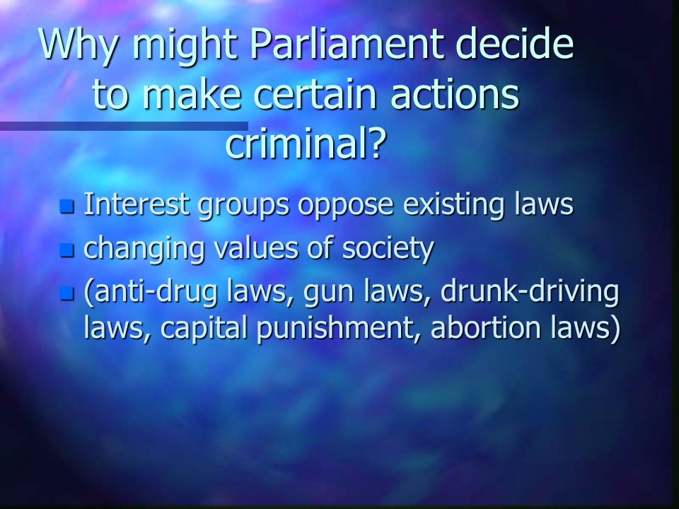 Why might Parliament decide to make certain actions criminal? n Interest groups oppose existing laws n changing values of society n (anti-drug laws, g