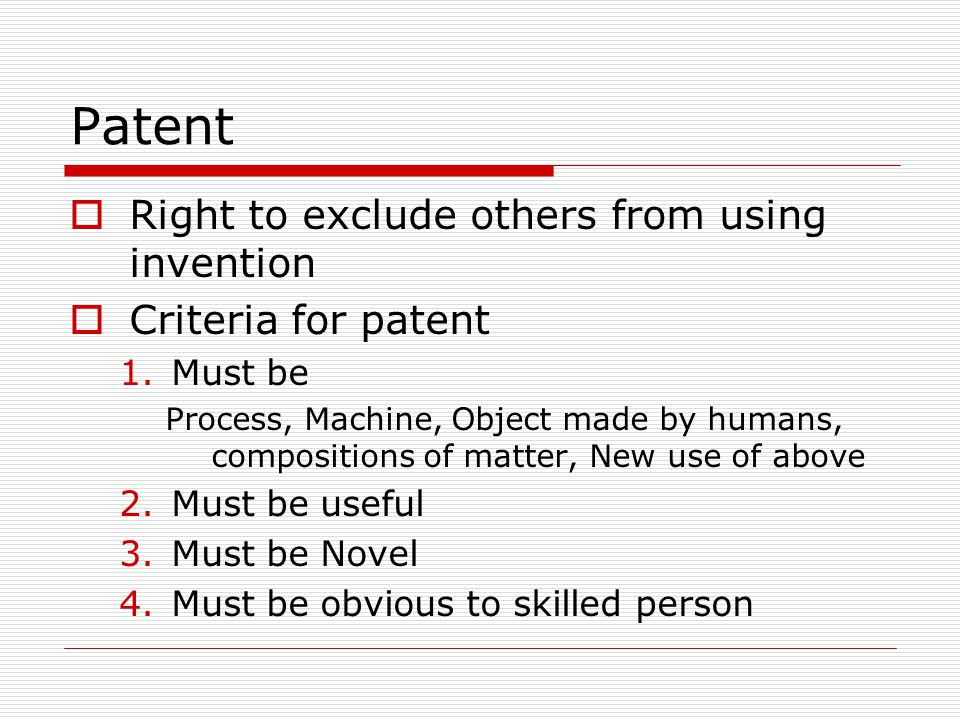 Patent Right to exclude others from using invention Criteria for patent 1.Must be Process, Machine, Object made by humans, compositions of matter, New use of above 2.Must be useful 3.Must be Novel 4.Must be obvious to skilled person