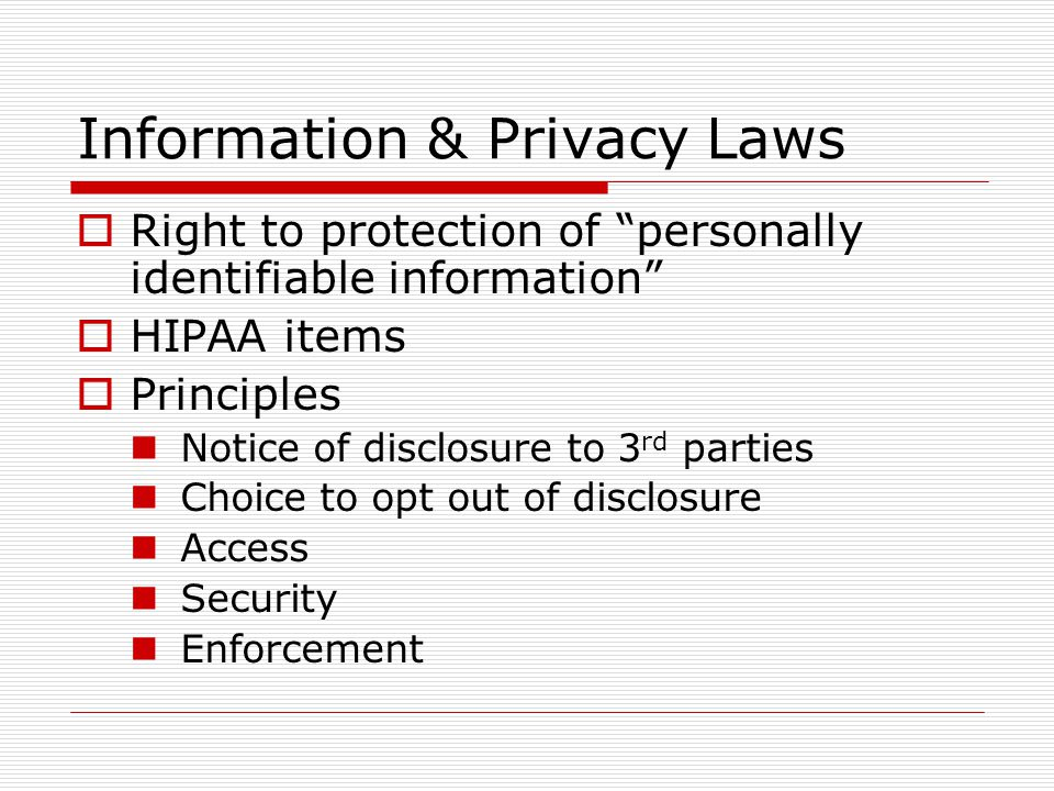 Information & Privacy Laws Right to protection of personally identifiable information HIPAA items Principles Notice of disclosure to 3 rd parties Choice to opt out of disclosure Access Security Enforcement