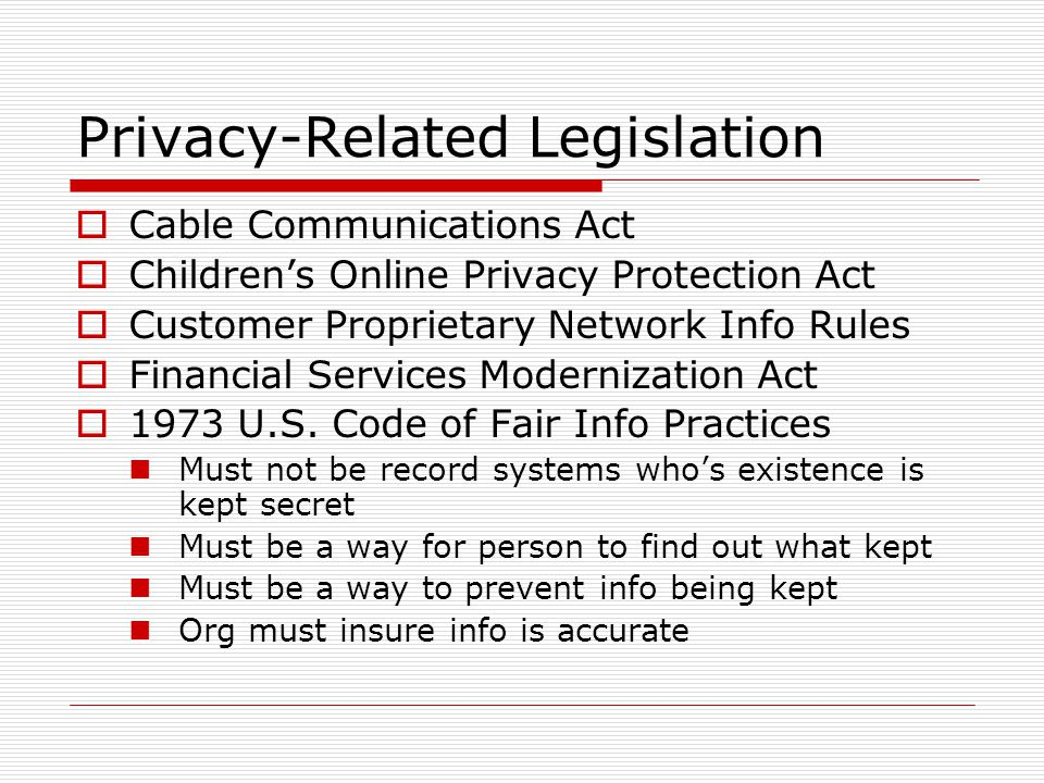 Privacy-Related Legislation Cable Communications Act Childrens Online Privacy Protection Act Customer Proprietary Network Info Rules Financial Services Modernization Act 1973 U.S.