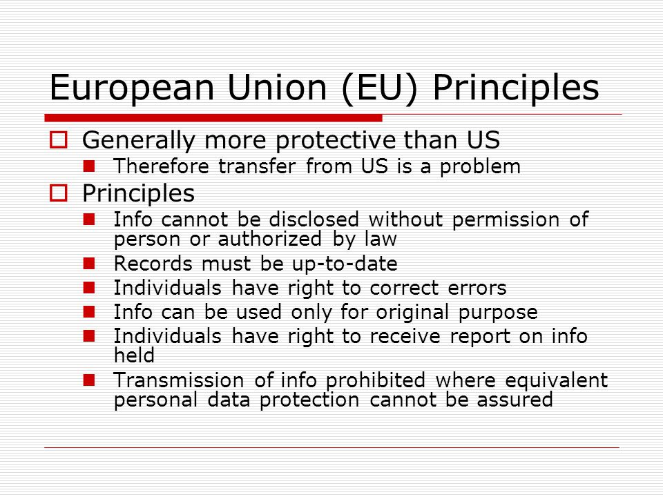 European Union (EU) Principles Generally more protective than US Therefore transfer from US is a problem Principles Info cannot be disclosed without permission of person or authorized by law Records must be up-to-date Individuals have right to correct errors Info can be used only for original purpose Individuals have right to receive report on info held Transmission of info prohibited where equivalent personal data protection cannot be assured