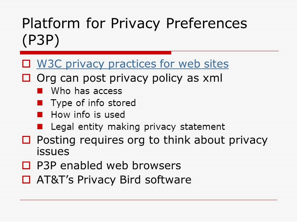 Platform for Privacy Preferences (P3P) W3C privacy practices for web sites Org can post privacy policy as xml Who has access Type of info stored How info is used Legal entity making privacy statement Posting requires org to think about privacy issues P3P enabled web browsers AT&Ts Privacy Bird software