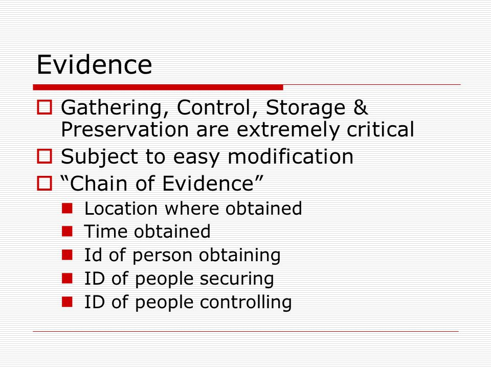 Evidence Gathering, Control, Storage & Preservation are extremely critical Subject to easy modification Chain of Evidence Location where obtained Time obtained Id of person obtaining ID of people securing ID of people controlling