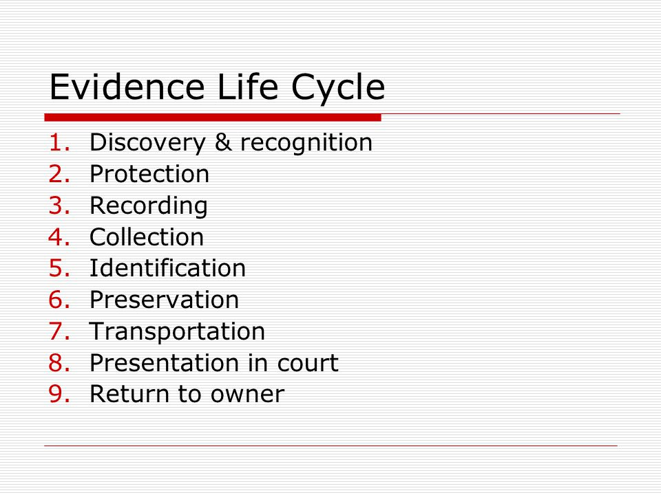 Evidence Life Cycle 1.Discovery & recognition 2.Protection 3.Recording 4.Collection 5.Identification 6.Preservation 7.Transportation 8.Presentation in court 9.Return to owner