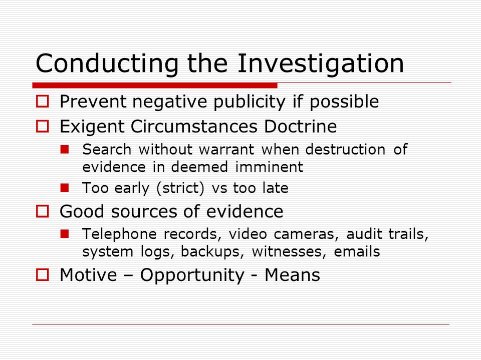 Conducting the Investigation Prevent negative publicity if possible Exigent Circumstances Doctrine Search without warrant when destruction of evidence in deemed imminent Too early (strict) vs too late Good sources of evidence Telephone records, video cameras, audit trails, system logs, backups, witnesses, emails Motive – Opportunity - Means