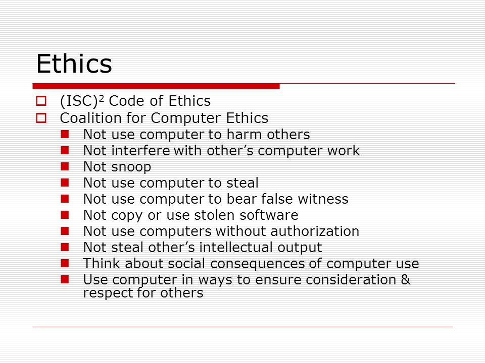 Ethics (ISC) 2 Code of Ethics Coalition for Computer Ethics Not use computer to harm others Not interfere with others computer work Not snoop Not use computer to steal Not use computer to bear false witness Not copy or use stolen software Not use computers without authorization Not steal others intellectual output Think about social consequences of computer use Use computer in ways to ensure consideration & respect for others