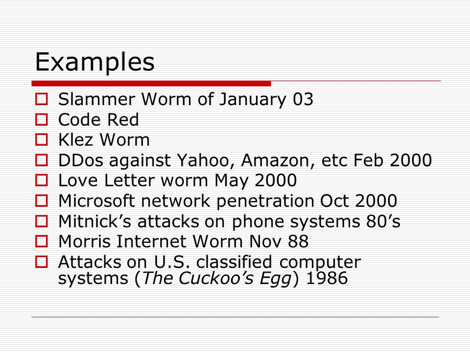 Examples Slammer Worm of January 03 Code Red Klez Worm DDos against Yahoo, Amazon, etc Feb 2000 Love Letter worm May 2000 Microsoft network penetration Oct 2000 Mitnicks attacks on phone systems 80s Morris Internet Worm Nov 88 Attacks on U.S.