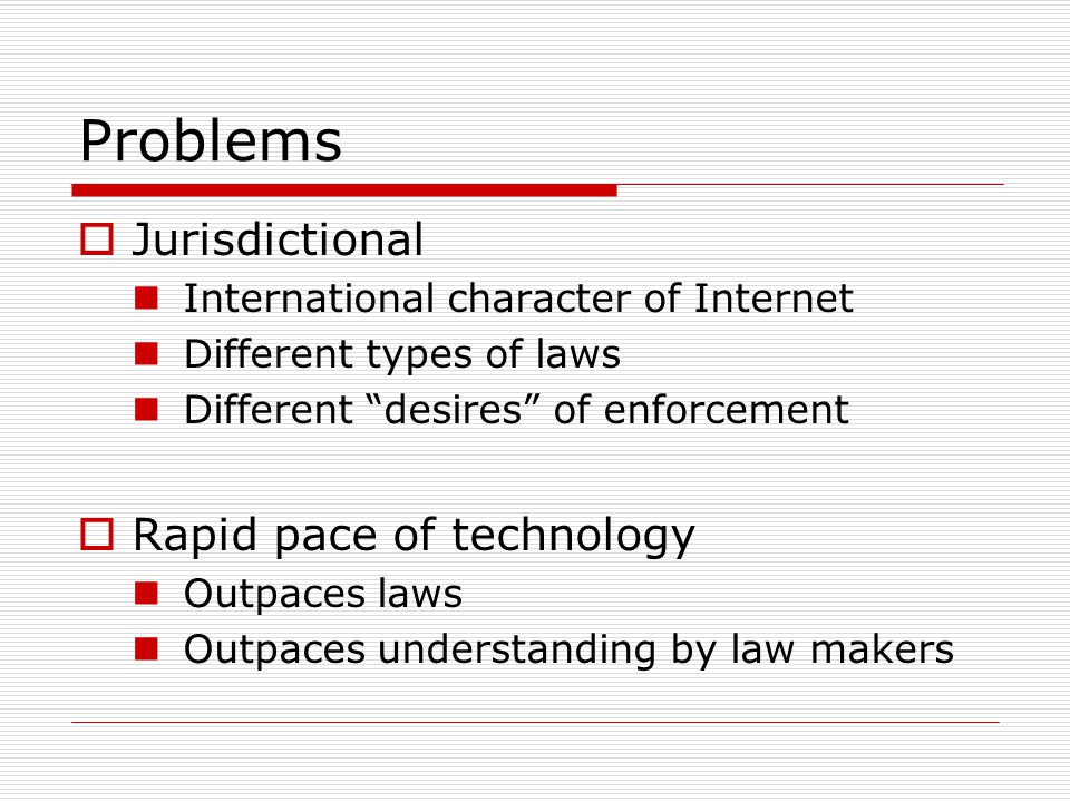 Problems Jurisdictional International character of Internet Different types of laws Different desires of enforcement Rapid pace of technology Outpaces laws Outpaces understanding by law makers