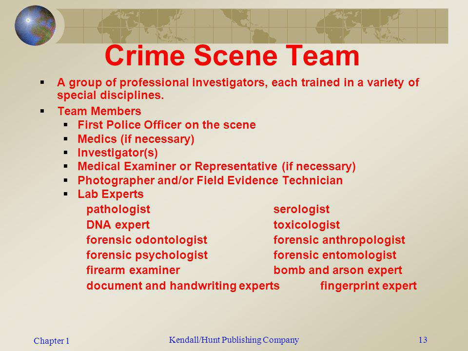 Chapter 1 Kendall/Hunt Publishing Company13 Crime Scene Team A group of professional investigators, each trained in a variety of special disciplines.